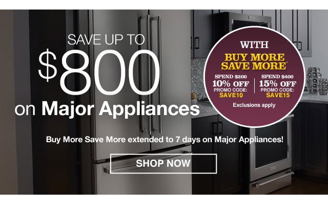 Save up to $800 on Major Appliances With Buy More Save More++ Spend $200 - Save 10% - PROMO CODE: SAVE10 Spend $400 - Save 15% - PROMO CODE: SAVE15                                             Buy More Save More extended to 7 days on Major Appliances! Exclusions apply.