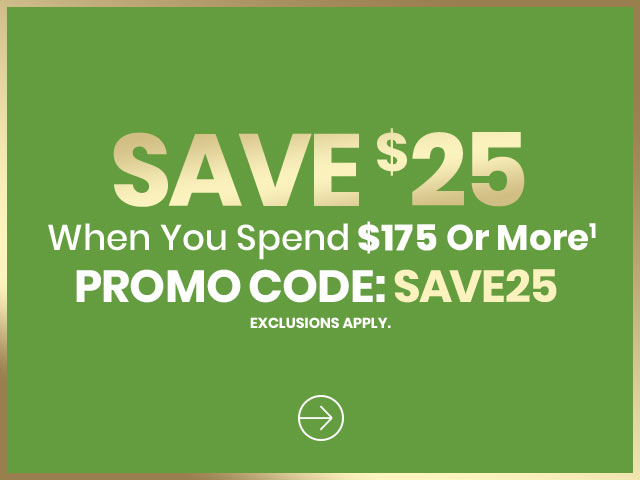 Online Save $25 When You Spend $175 or More Promo Code: SAVE25 Exclusions apply.