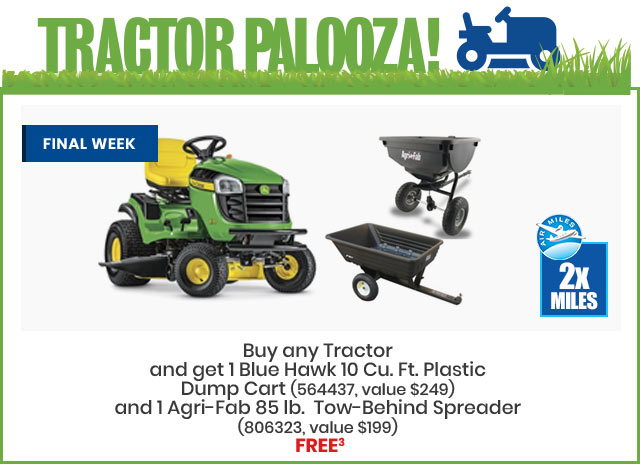 Tractorpalooza Buy any Tractor and get 1 Blue Hawk 10 Cu. Ft. Plastic Dump Cart (564437, value $249) and 1 Agri-Fab 85 lb. Tow-Behind Spreader (806323, value $199) FREE. Excludes zero turns. Offer valid May 3 through to May 16, 2018.