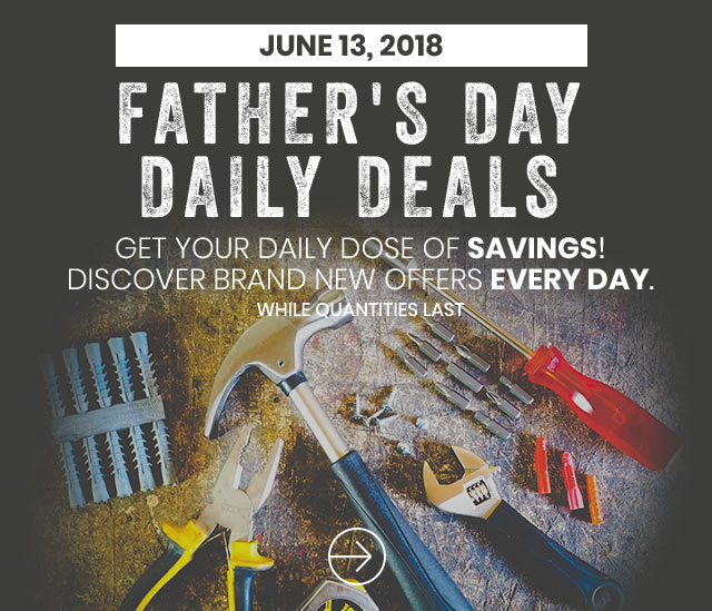 Father's Day Daily Deals Get our Daily Dose of Savings! Discover Brand New Offers Every Day Now to June 17th 2018 While Quantities Last.