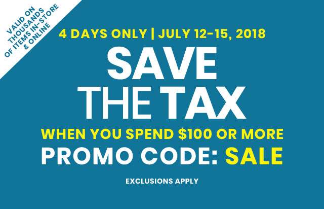 4 DAYS ONLY| July 12 - 15, 2018 Save The Tax When You Spend $100 Or More On Thousands of Items In-Store & Online PROMO CODE: SALE