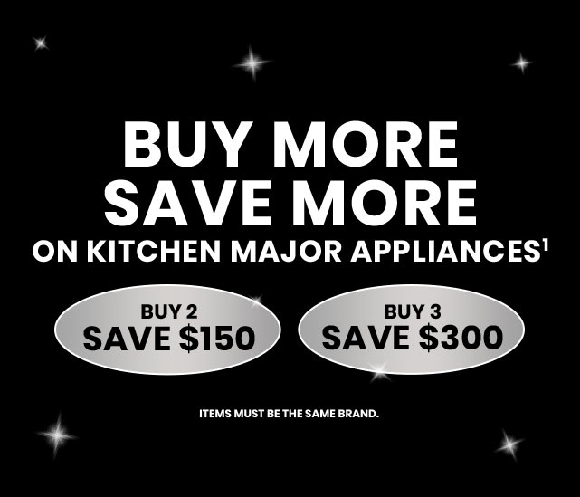 Buy More, Save More on Kitchen Major Appliances Buy 2, Save $150 Buy 3, Save $300 Items must be the same brand.