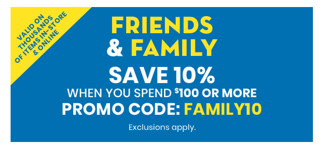 Friends & Family Save 10% When You Spend $100 or More on Thousands of Items In-Store & Online Promo Code: FAMILY10 Exclusions apply