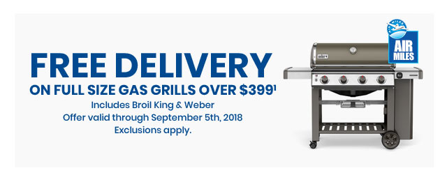 Free Delivery on Full Size Gas Grills Over $399 Includes Broil King & Weber Offer valid through September 5th, 2018 Exclusions apply