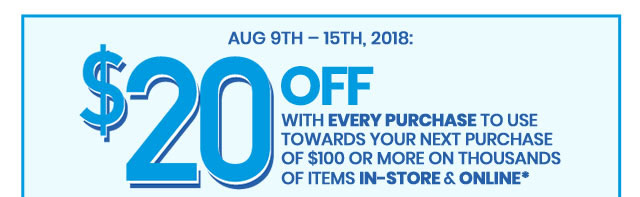 Aug 9th 15th, 2018: $20 OFF With Every Purchase to Use Towards Your Next Purchase of $100 or More on Thousands of Items In-Store & Online Redeemable From August 16th to 22nd, 2018